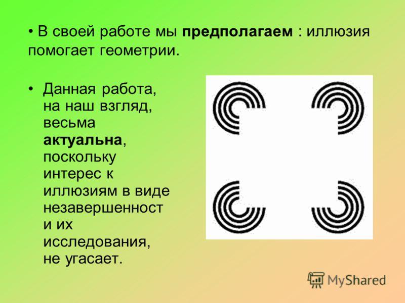В своей работе мы предполагаем : иллюзия помогает геометрии. Данная работа, на наш взгляд, весьма актуальна, поскольку интерес к иллюзиям в виде незавершенност и их исследования, не угасает.