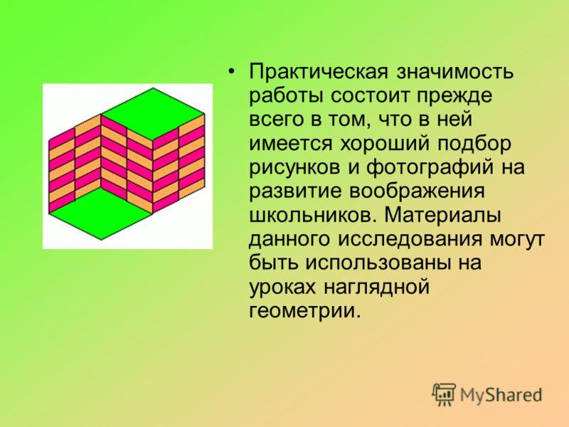 Практическая значимость работы состоит прежде всего в том, что в ней имеется хороший подбор рисунков и фотографий на развитие воображения школьников. Материалы данного исследования могут быть использованы на уроках наглядной геометрии.