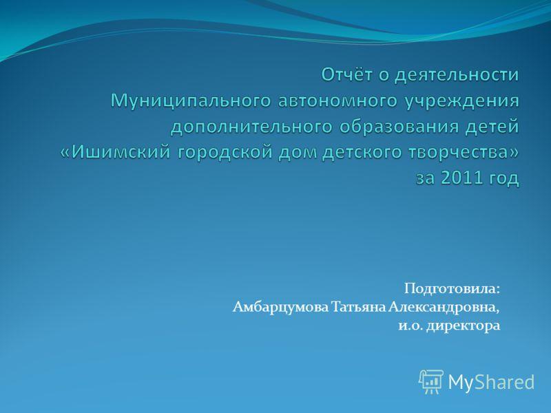 Подготовила: Амбарцумова Татьяна Александровна, и.о. директора