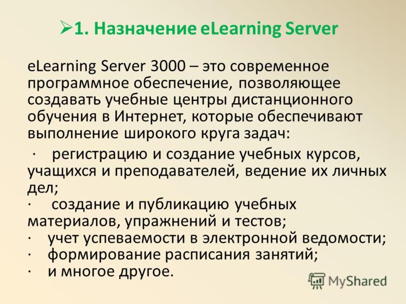 1. Назначение eLearning Server eLearning Server 3000 – это современное программное обеспечение, позволяющее создавать учебные центры дистанционного обучения в Интернет, которые обеспечивают выполнение широкого круга задач: · регистрацию и создание уч