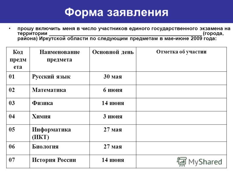 прошу включить меня в число участников единого государственного экзамена на территории _____________________________________________________ (города, района) Иркутской области по следующим предметам в мае-июне 2009 года: Форма заявления Код предм ета