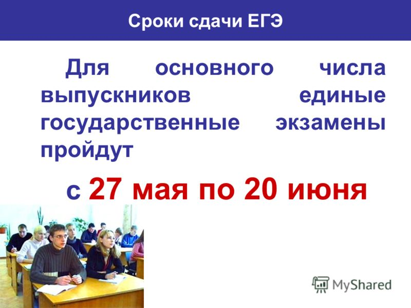 Сроки сдачи ЕГЭ Для основного числа выпускников единые государственные экзамены пройдут с 27 мая по 20 июня