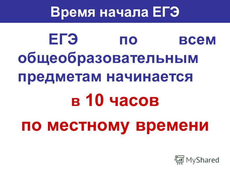 Время начала ЕГЭ ЕГЭ по всем общеобразовательным предметам начинается в 10 часов по местному времени