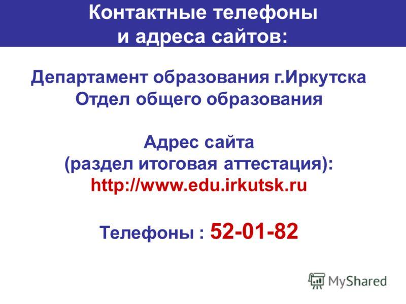 Департамент образования г.Иркутска Отдел общего образования Адрес сайта (раздел итоговая аттестация): http://www.edu.irkutsk.ru Телефоны : 52-01-82 Контактные телефоны и адреса сайтов: