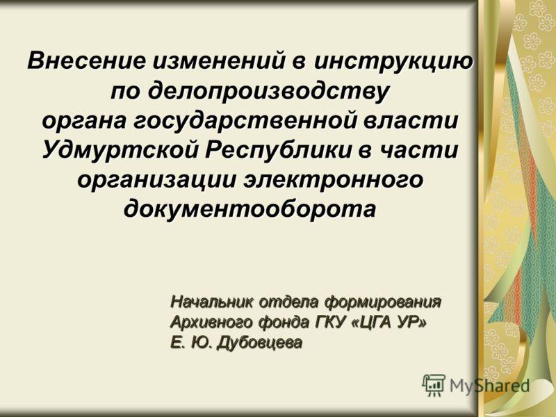 Начальник отдела формирования Архивного фонда ГКУ «ЦГА УР» Е. Ю. Дубовцева Внесение изменений в инструкцию по делопроизводству органа государственной власти Удмуртской Республики в части организации электронного документооборота