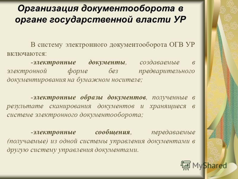 Организация документооборота в органе государственной власти УР В систему электронного документооборота ОГВ УР включаются: -электронные документы, создаваемые в электронной форме без предварительного документирования на бумажном носителе; -электронны