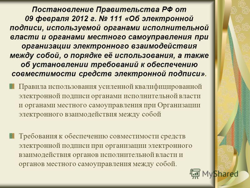 Постановление Правительства РФ от 09 февраля 2012 г. 111 «Об электронной подписи, используемой органами исполнительной власти и органами местного самоуправления при организации электронного взаимодействия между собой, о порядке её использования, а та