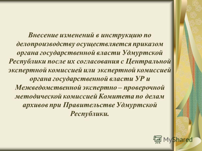 Внесение изменений в инструкцию по делопроизводству осуществляется приказом органа государственной власти Удмуртской Республики после их согласования с Центральной экспертной комиссией или экспертной комиссией органа государственной власти УР и Межве