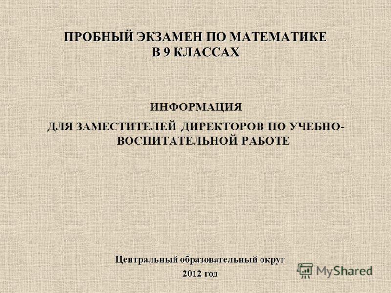 ПРОБНЫЙ ЭКЗАМЕН ПО МАТЕМАТИКЕ В 9 КЛАССАХ Центральный образовательный округ 2012 год ИНФОРМАЦИЯ ДЛЯ ЗАМЕСТИТЕЛЕЙ ДИРЕКТОРОВ ПО УЧЕБНО- ВОСПИТАТЕЛЬНОЙ РАБОТЕ