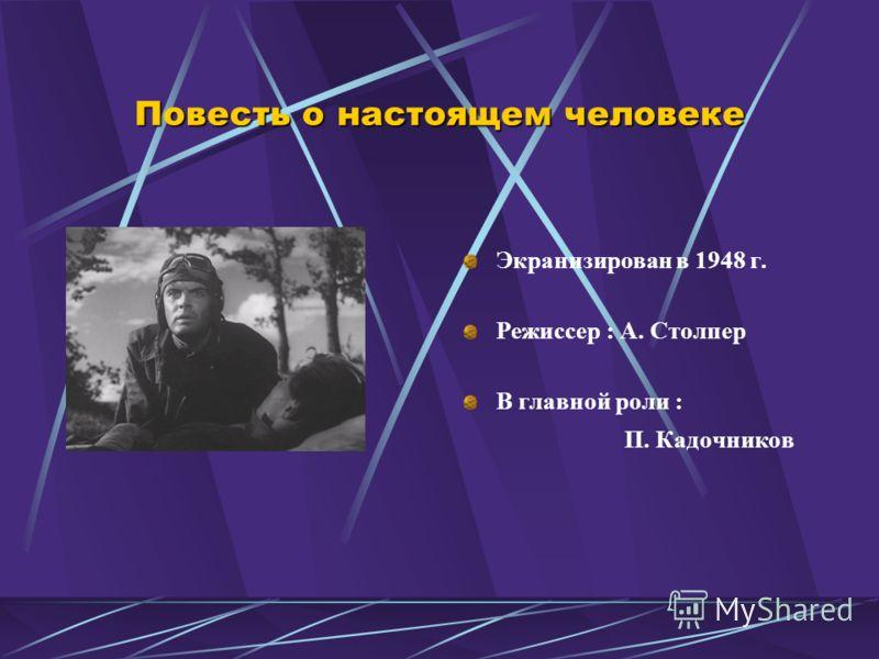 Повесть о настоящем человеке Экранизирован в 1948 г. Режиссер : А. Столпер В главной роли : П. Кадочников