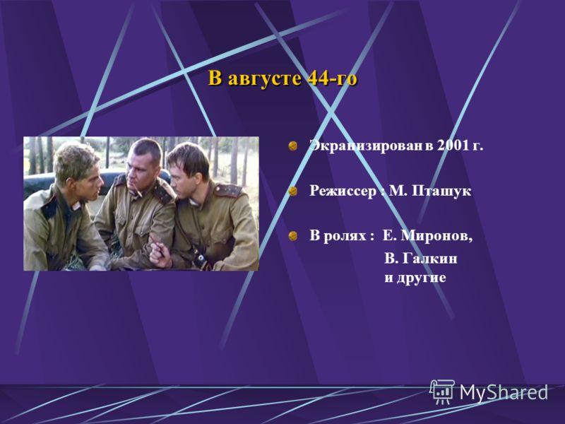 В августе 44-го Экранизирован в 2001 г. Режиссер : М. Пташук В ролях : Е. Миронов, В. Галкин и другие