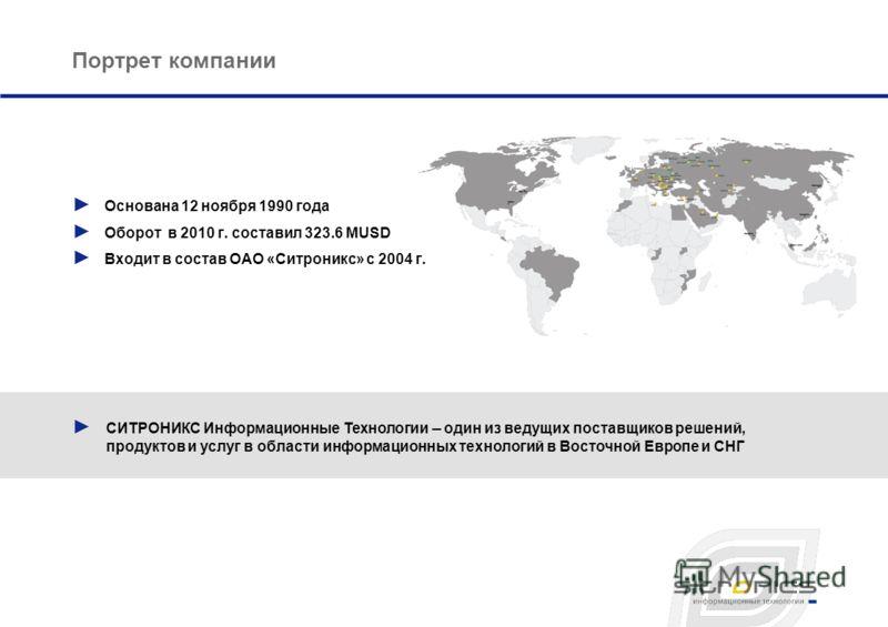 СИТРОНИКС Информационные Технологии – один из ведущих поставщиков решений, продуктов и услуг в области информационных технологий в Восточной Европе и СНГ Портрет компании Основана 12 ноября 1990 года Оборот в 2010 г. составил 323.6 MUSD Входит в сост