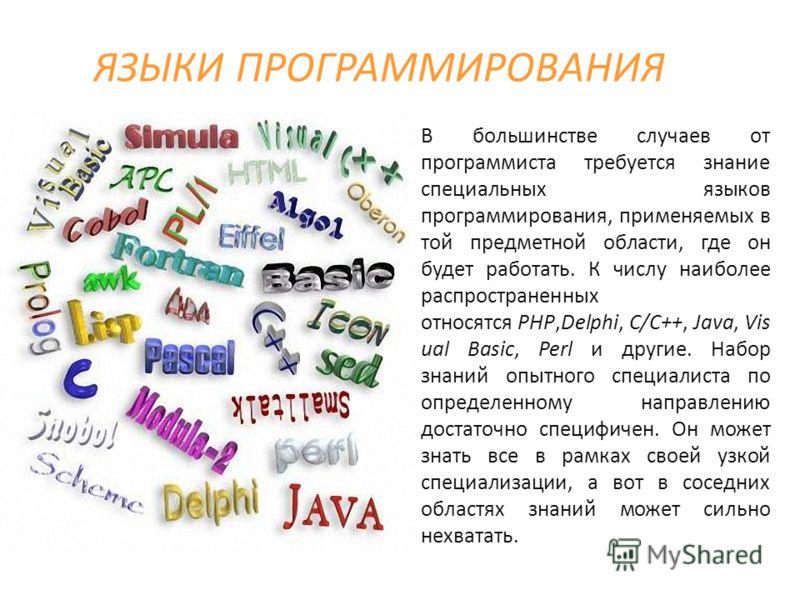 ЯЗЫКИ ПРОГРАММИРОВАНИЯ В большинстве случаев от программиста требуется знание специальных языков программирования, применяемых в той предметной области, где он будет работать. К числу наиболее распространенных относятся PHP,Delphi, C/C++, Java, Vis u