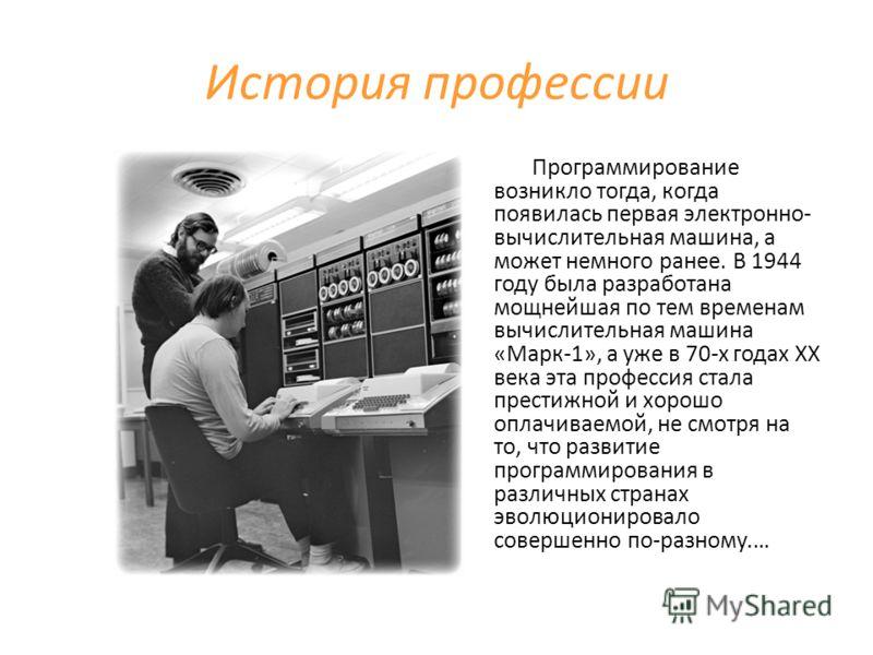 История профессии Программирование возникло тогда, когда появилась первая электронно- вычислительная машина, а может немного ранее. В 1944 году была разработана мощнейшая по тем временам вычислительная машина «Марк-1», а уже в 70-х годах ХХ века эта