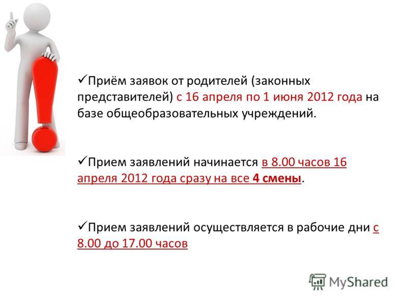 Приём заявок от родителей (законных представителей) с 16 апреля по 1 июня 2012 года на базе общеобразовательных учреждений. Прием заявлений начинается в 8.00 часов 16 апреля 2012 года сразу на все 4 смены. Прием заявлений осуществляется в рабочие дни