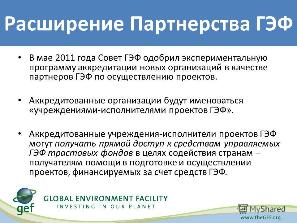 В мае 2011 года Совет ГЭФ одобрил экспериментальную программу аккредитации новых организаций в качестве партнеров ГЭФ по осуществлению проектов. Аккредитованные организации будут именоваться «учреждениями-исполнителями проектов ГЭФ». Аккредитованные