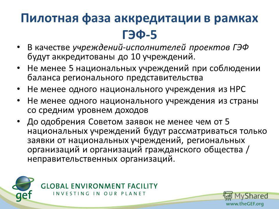Пилотная фаза аккредитации в рамках ГЭФ-5 В качестве учреждений-исполнителей проектов ГЭФ будут аккредитованы до 10 учреждений. Не менее 5 национальных учреждений при соблюдении баланса регионального представительства Не менее одного национального уч
