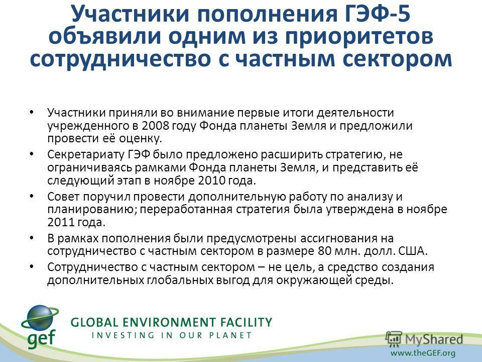 Участники пополнения ГЭФ-5 объявили одним из приоритетов сотрудничество с частным сектором Участники приняли во внимание первые итоги деятельности учрежденного в 2008 году Фонда планеты Земля и предложили провести её оценку. Секретариату ГЭФ было пре