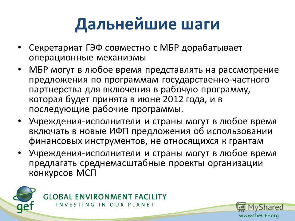 Дальнейшие шаги Секретариат ГЭФ совместно с МБР дорабатывает операционные механизмы МБР могут в любое время представлять на рассмотрение предложения по программам государственно-частного партнерства для включения в рабочую программу, которая будет пр