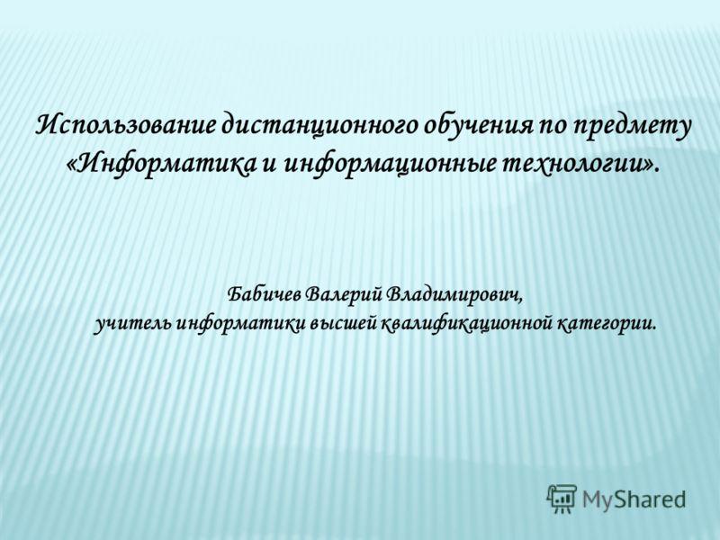Использование дистанционного обучения по предмету «Информатика и информационные технологии». Бабичев Валерий Владимирович, учитель информатики высшей квалификационной категории.