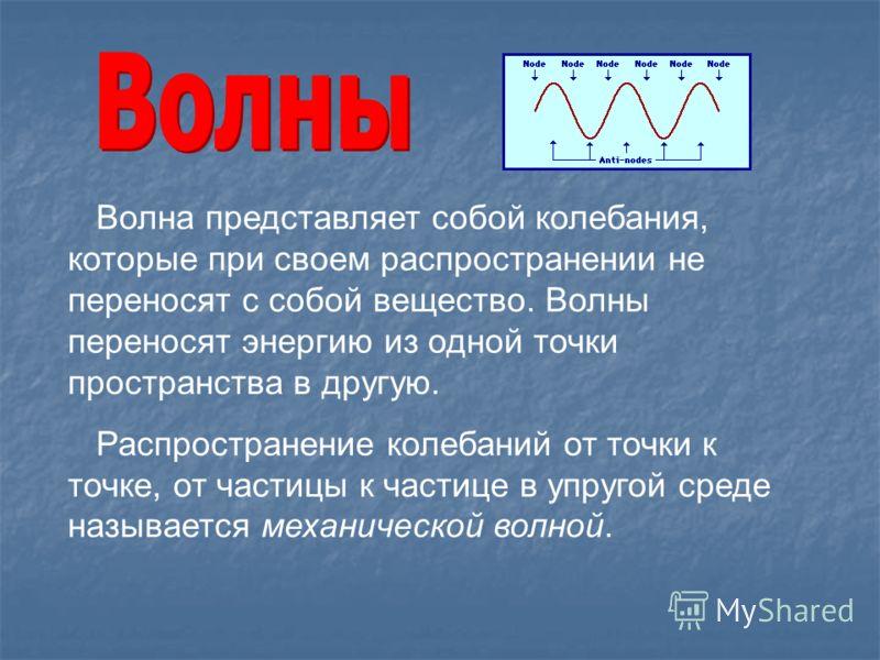 Волна представляет собой колебания, которые при своем распространении не переносят с собой вещество. Волны переносят энергию из одной точки пространства в другую. Распространение колебаний от точки к точке, от частицы к частице в упругой среде называ
