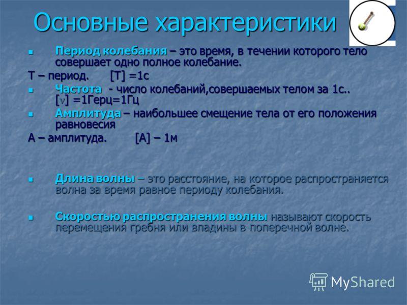 Основные характеристики Период колебания – это время, в течении которого тело совершает одно полное колебание. Период колебания – это время, в течении которого тело совершает одно полное колебание. Т – период. [T] =1с Частота - число колебаний,соверш