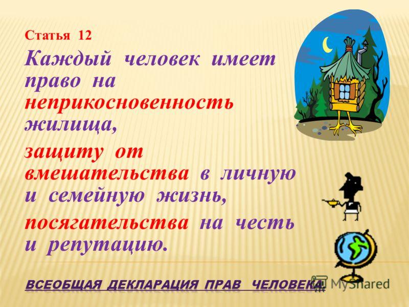Статья 12 Каждый человек имеет право на неприкосновенность жилища, защиту от вмешательства в личную и семейную жизнь, посягательства на честь и репутацию.