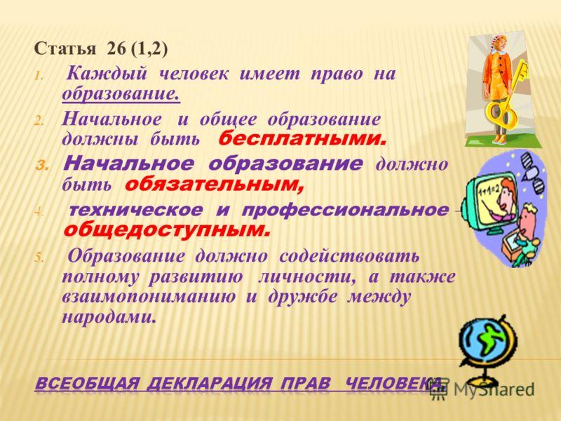 Статья 26 (1,2) 1. Каждый человек имеет право на образование. 2. Начальное и общее образование должны быть бесплатными. 3. Начальное образование должно быть обязательным, 4. техническое и профессиональное – общедоступным. 5. Образование должно содейс