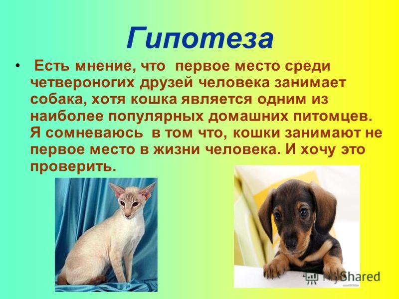Гипотеза Есть мнение, что первое место среди четвероногих друзей человека занимает собака, хотя кошка является одним из наиболее популярных домашних питомцев. Я сомневаюсь в том что, кошки занимают не первое место в жизни человека. И хочу это провери