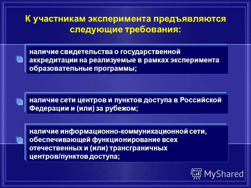 К участникам эксперимента предъявляются следующие требования: наличие свидетельства о государственной аккредитации на реализуемые в рамках эксперимента образовательные программы; наличие сети центров и пунктов доступа в Российской Федерации и (или) з