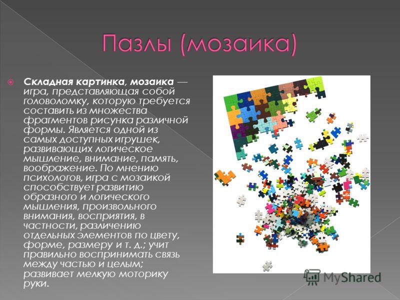 Складная картинка, мозаика игра, представляющая собой головоломку, которую требуется составить из множества фрагментов рисунка различной формы. Является одной из самых доступных игрушек, развивающих логическое мышление, внимание, память, воображение.