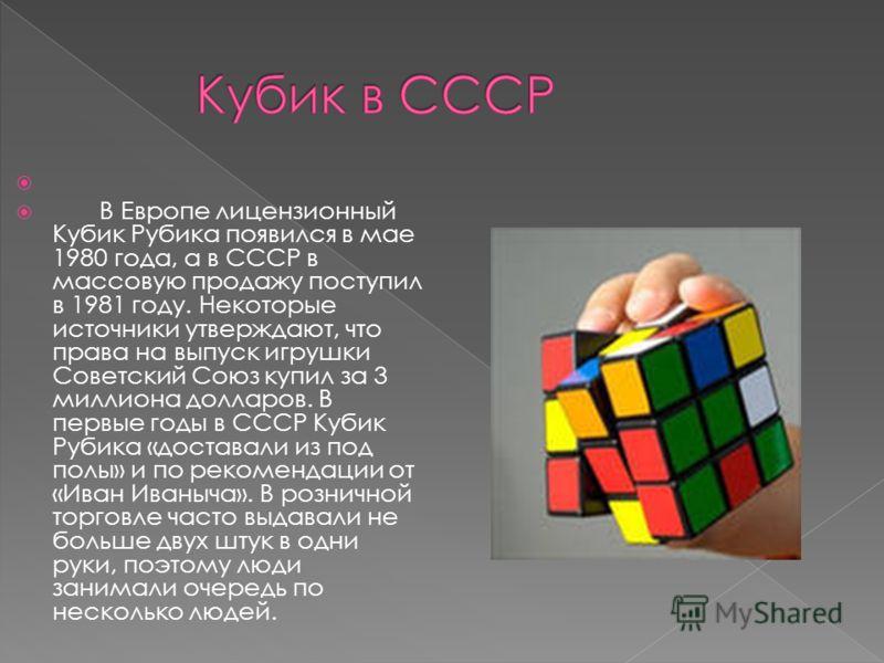 В Европе лицензионный Кубик Рубика появился в мае 1980 года, а в СССР в массовую продажу поступил в 1981 году. Некоторые источники утверждают, что права на выпуск игрушки Советский Союз купил за 3 миллиона долларов. В первые годы в СССР Кубик Рубика