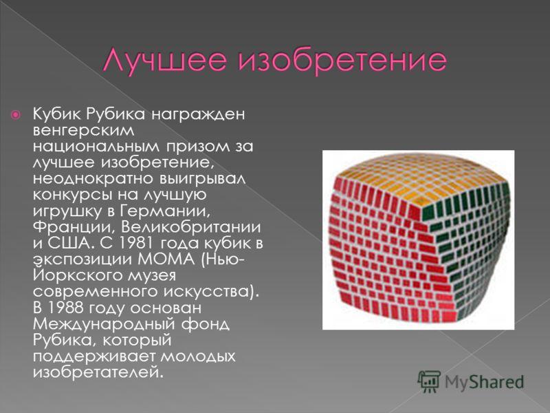 Кубик Рубика награжден венгерским национальным призом за лучшее изобретение, неоднократно выигрывал конкурсы на лучшую игрушку в Германии, Франции, Великобритании и США. С 1981 года кубик в экспозиции MOMA (Нью- Йоркского музея современного искусства
