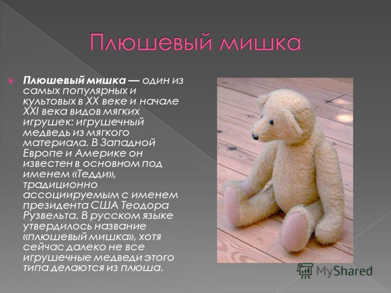 Плюшевый мишка один из самых популярных и культовых в XX веке и начале XXI века видов мягких игрушек: игрушечный медведь из мягкого материала. В Западной Европе и Америке он известен в основном под именем «Тедди», традиционно ассоциируемым с именем п