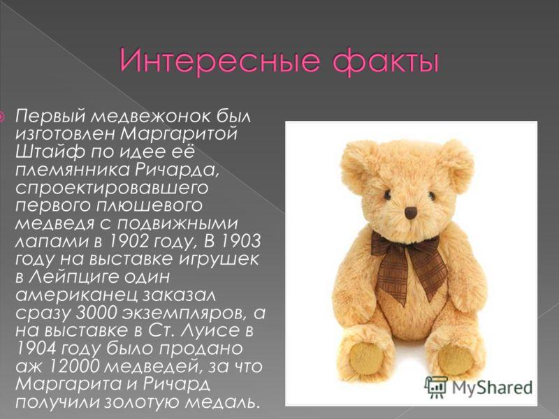 Первый медвежонок был изготовлен Маргаритой Штайф по идее её племянника Ричарда, спроектировавшего первого плюшевого медведя с подвижными лапами в 1902 году, В 1903 году на выставке игрушек в Лейпциге один американец заказал сразу 3000 экземпляров, а