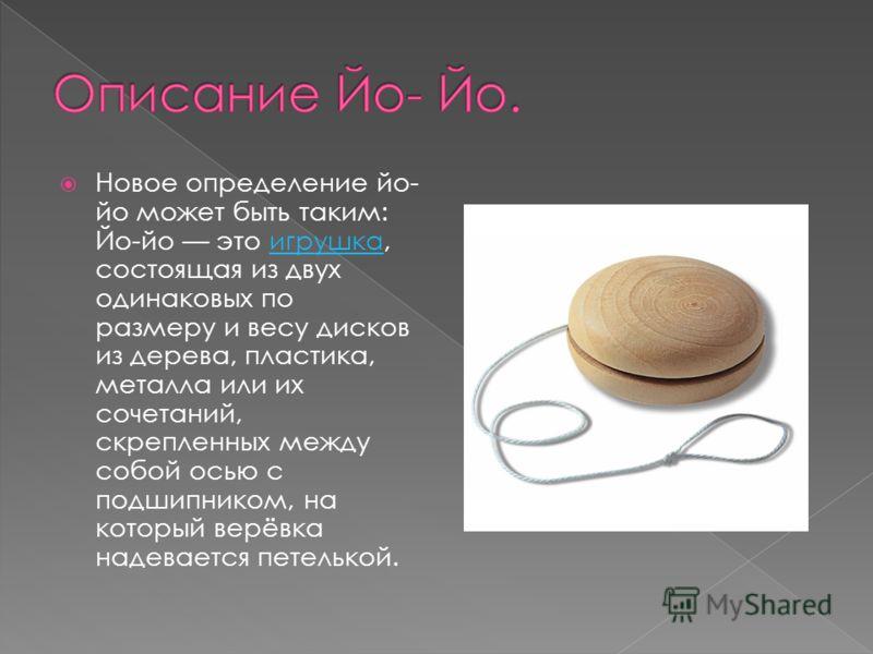 Новое определение йо- йо может быть таким: Йо-йо это игрушка, состоящая из двух одинаковых по размеру и весу дисков из дерева, пластика, металла или их сочетаний, скрепленных между собой осью с подшипником, на который верёвка надевается петелькой.игр