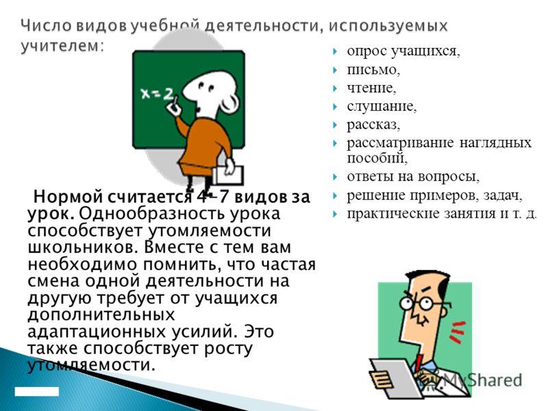 Нормой считается 4-7 видов за урок. Однообразность урока способствует утомляемости школьников. Вместе с тем вам необходимо помнить, что частая смена одной деятельности на другую требует от учащихся дополнительных адаптационных усилий. Это также спосо