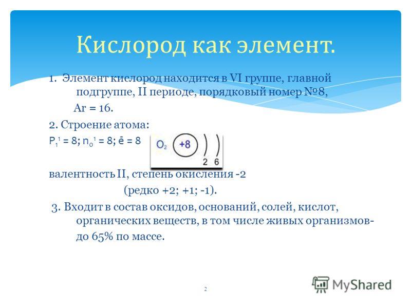 1. Элемент кислород находится в VI группе, главной подгруппе, II периоде, порядковый номер 8, Ar = 16. 2. Строение атома: P 1 1 = 8; n 0 1 = 8; ē = 8 валентность II, степень окисления -2 (редко +2; +1; -1). 3. Входит в состав оксидов, оснований, соле