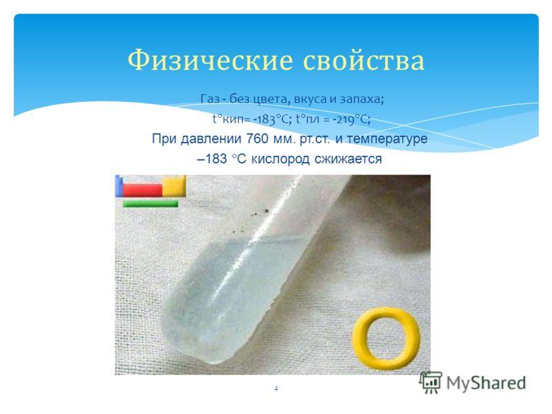 Газ - без цвета, вкуса и запаха; t кип= -183 С; t пл = -219 C; При давлении 760 мм. рт.ст. и температуре –183 С кислород сжижается 4 Физические свойства