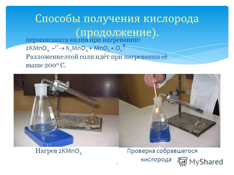 перманганата калия при нагревании: 2KMnO 4 – t K 2 MnO 4 + MnO 2 + O 2 Разложение этой соли идёт при нагревании её выше 200 0 С. Нагрев 2KMnO 4 Проверка собравшегося кислорода 7 Способы получения кислорода (продолжение).