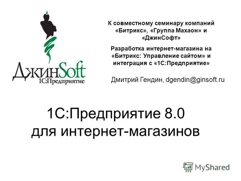 1C:Предприятие 8.0 для интернет-магазинов К совместному семинару компаний «Битрикс», «Группа Махаон» и «ДжинСофт» Разработка интернет-магазина на «Битрикс: Управление сайтом» и интеграция с «1С:Предприятие» Дмитрий Гендин, dgendin@ginsoft.ru
