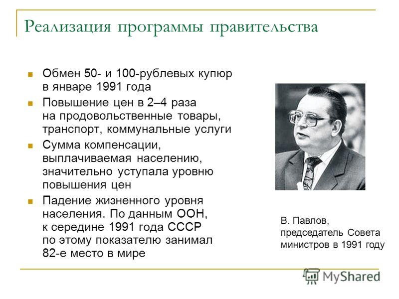 Реализация программы правительства Обмен 50- и 100-рублевых купюр в январе 1991 года Повышение цен в 2–4 раза на продовольственные товары, транспорт, коммунальные услуги Сумма компенсации, выплачиваемая населению, значительно уступала уровню повышени