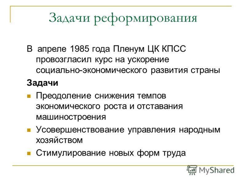 Задачи реформирования В апреле 1985 года Пленум ЦК КПСС провозгласил курс на ускорение социально-экономического развития страны Задачи Преодоление снижения темпов экономического роста и отставания машиностроения Усовершенствование управления народным