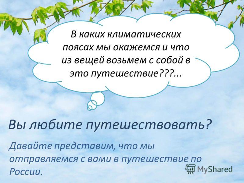 Вы любите путешествовать? Давайте представим, что мы отправляемся с вами в путешествие по России. В каких климатических поясах мы окажемся и что из вещей возьмем с собой в это путешествие???...