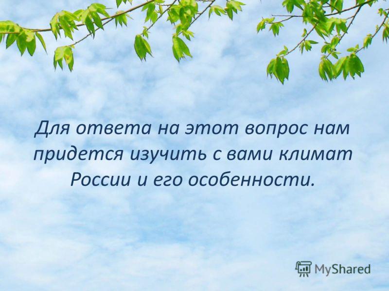 Для ответа на этот вопрос нам придется изучить с вами климат России и его особенности.