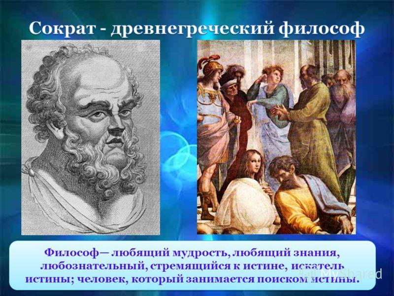 Философ любящий мудрость, любящий знания, любознательный, стремящийся к истине, искатель истины; человек, который занимается поиском истины.