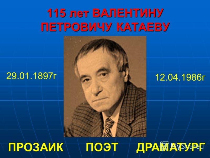 115 лет ВАЛЕНТИНУ ПЕТРОВИЧУ КАТАЕВУ 29.01.1897г 12.04.1986г ПОЭТПРОЗАИКДРАМАТУРГ