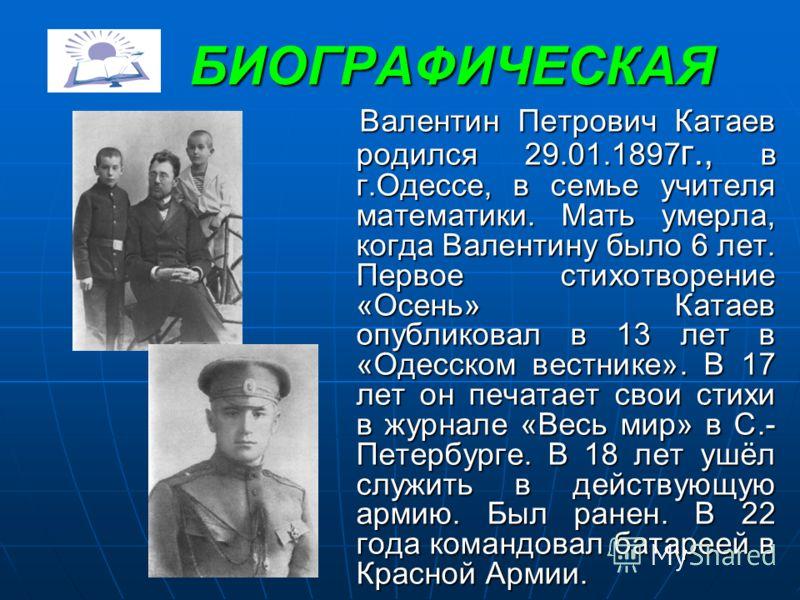 БИОГРАФИЧЕСКАЯ БИОГРАФИЧЕСКАЯ Валентин Петрович Катаев родился 29.01.1897г., в г.Одессе, в семье учителя математики. Мать умерла, когда Валентину было 6 лет. Первое стихотворение «Осень» Катаев опубликовал в 13 лет в «Одесском вестнике». В 17 лет он