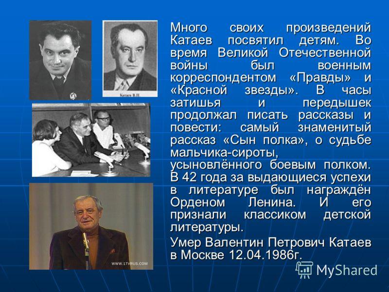 Много своих произведений Катаев посвятил детям. Во время Великой Отечественной войны был военным корреспондентом «Правды» и «Красной звезды». В часы затишья и передышек продолжал писать рассказы и повести: самый знаменитый рассказ «Сын полка», о судь
