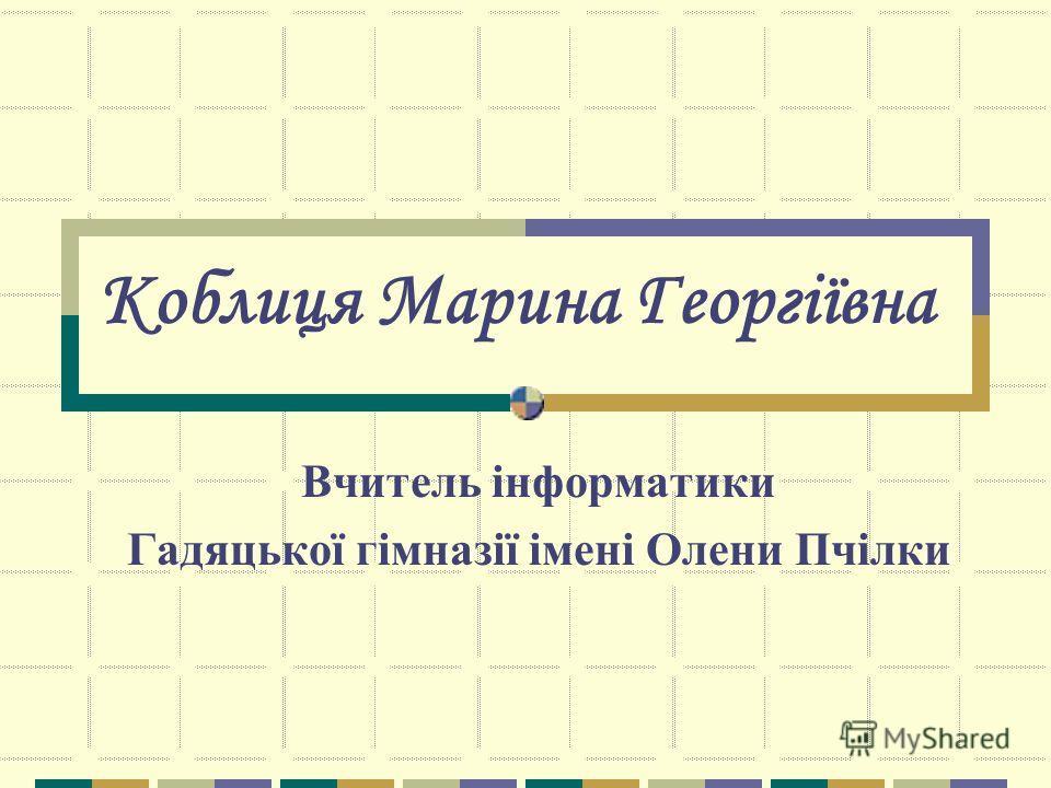 Коблиця Марина Георгіївна Вчитель інформатики Гадяцької гімназії імені Олени Пчілки